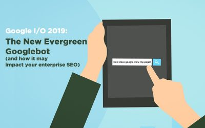 Google I/O 2019: Googlebot updates (and its impact on enterprise SEO)