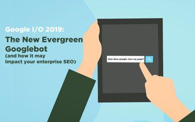 Google I/O 2019: Googlebot updates (and its impact on enterprise SEO)